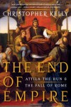 The End of Empire: Attila the Hun and the Fall of Rome - Christopher     Kelly