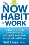 The Now Habit at Work: Perform Optimally, Maintain Focus, and Ignite Motivation in Yourself and Others - Neil Fiore PhD