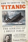 How to Survive the Titanic: The Sinking of J. Bruce Ismay - Frances Wilson