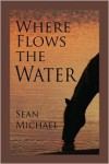 Where Flows the Water - Sean Michael