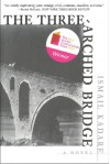 The Three-Arched Bridge: A Novel - Ismail Kadaré, John Hodgson