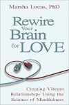 Rewire Your Brain For Love: Creating Vibrant Relationships Using the Science of Mindfulness - Marsha Lucas