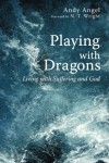 Playing with Dragons: Living with Suffering and God - Andrew R. Angel