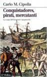 Conquistadores, pirati, mercatanti. La saga dell'argento spagnuolo - Carlo M. Cipolla