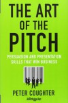 The Art of the Pitch: Persuasion and Presentation Skills that Win Business - Peter Coughter