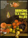 Bringing Textures to Life: Step-by-Step Techniques for Rendering Exotic and Everyday Textures in Oil - Joseph Sheppard