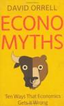 Economyths: Ten Ways That Economics Gets It Wrong - David Orrell
