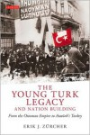 The Young Turk Legacy and Nation Building: From the Ottoman Empire to Atatürk's Turkey - Erik J. Zürcher