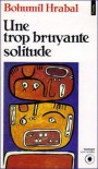 Une Trop Bruyante Solitude: Roman - Bohumil Hrabal