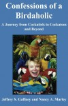 Confessions of a Birdaholic: A Journey from Cockatiels to Cockatoos and Beyond. - Jeffrey S. Gaffney, Nancy A. Marley