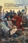 Le grandi battaglie di Giulio Cesare. Le campagne, le guerre, gli eserciti e i nemici del più celebre condottiero dell'antica Roma - Andrea Frediani