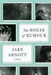 The House of Rumour: A Novel - Jake Arnott