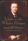 Lion in the White House: A Life of Theodore Roosevelt - Aida D. Donald