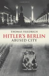 Hitler's Berlin: Abused City - Thomas Friedrich