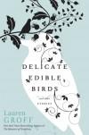 Delicate Edible Birds: And Other Stories - Lauren Groff