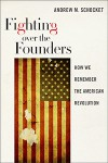 Fighting Over the Founders: How We Remember the American Revolution - Andrew M. Schocket