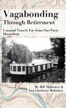 Vagabonding Through Retirement: Unusual Travels Far From Our Paris Houseboat - Bill Mahoney, Ina Garrison Mahoney