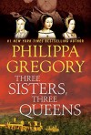 Three Sisters, Three Queens - Philippa Gregory