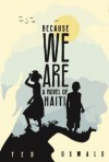 Because We Are: A Novel of Haiti - Ted Oswald