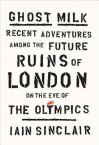 Ghost Milk: Recent Adventures Among the Future Ruins of London on the Eve of the Olympics - Iain Sinclair