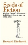 The Seeds of Fiction: Graham Greene's Adventures in Haiti and Central America 1954-1983 - Bernard Diederich, Richard Greene, Pico Iyer