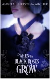 When the Black Roses Grow - Angela Christina Archer