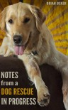 Notes from a Dog Rescue in Progress - Brian Beker