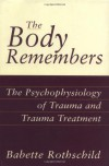 The Body Remembers: The Psychophysiology of Trauma and Trauma Treatment (Norton Professional Books) - Babette Rothschild