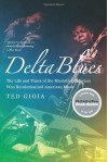 Delta Blues: The Life and Times of the Mississippi Masters Who Revolutionized American Music - Ted Gioia