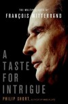 A Taste for Intrigue: The Multiple Lives of François Mitterrand - Philip Short