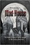Mad House: The Hidden History of Insane Asylums in 19th-century New York - Michael T. Keene