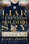 Liar, Temptress, Soldier, Spy: Women Undercover in the Civil War - Karen Abbott
