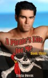 A Pirate's Life for Me: Book Three - Tricia Owens