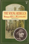 The Young Rebecca: Selected Essays by Rebecca West, 1911-17 - Rebecca West