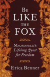 Be Like the Fox: Machiavelli's Lifelong Quest for Freedom - Erica Benner
