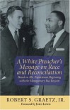 A White Preacher's Message on Race & Reconciliation: Based on His Experiences Beginning with the Montgomery Bus Boycott - Robert S. Graetz