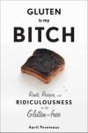 Gluten Is My Bitch: Rants, Recipes, and Ridiculousness for the Gluten-Free - April Peveteaux
