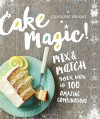 Cake Magic!: Mix & Match Your Way to 100 Amazing Combinations - Caroline Wright