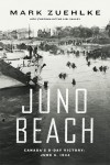Juno Beach: Canada's D-Day Victory - June 6, 1944 - Mark Zuehlke