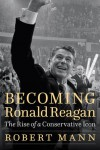 Becoming Ronald Reagan: The Rise of a Conservative Icon - Robert Mann