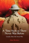 A Time Such as There Never Was Before: Canada After the Great War - Alan Bowker