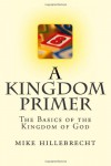 A Kingdom Primer: The Basics to the Kingdom of God - mike hillebrecht