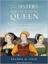 The Sisters Who Would be Queen: Mary, Katherine, and Lady Jane Grey: A Tudor Tragedy - Leanda de Lisle, Wanda McCaddon