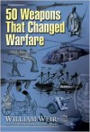50 Weapons That Changed Warfare - William Weir