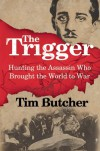 The Trigger: Hunting the Assassin Who Brought the World to War - Tim Butcher