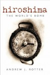 Hiroshima: The World's Bomb (Making of the Modern World) - Andrew J. Rotter