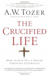 The Crucified Life: How To Live Out A Deeper Christian Experience - A. W. Tozer