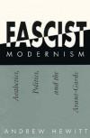 Fascist Modernism: Aesthetics, Politics, and the Avant-Garde - Andrew Hewitt