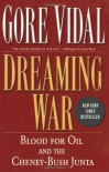 Dreaming War: Blood for Oil and the Cheney-Bush Junta - Gore Vidal, Marc Cooper