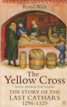 The Yellow Cross: The Story Of The Last Cathars, 1290 1329 - René Weis
